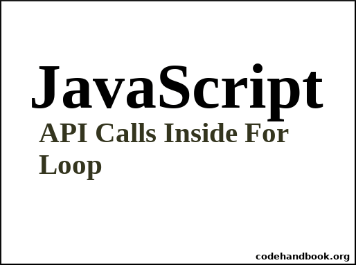How To Make API Calls Inside For Loop In JavaScript